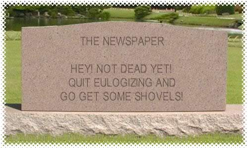 "Tombstone for the newspaper: ""Hey! Not dead yet! Quit eulogizing and go get some shovels!"""