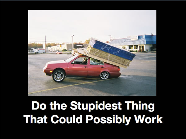 "Slide from my monologue: ""Do the Stupidest Thing That Could Possibly Work"""